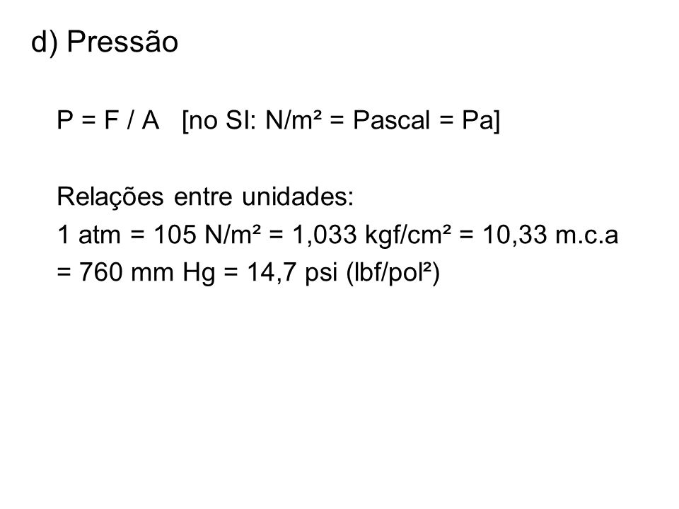 d) Pressão P = F / A [no SI: N/m² = Pascal = Pa]